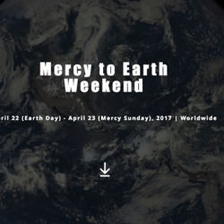 Mercy to Earth Weekend – April 22nd & 23rd, 2017
